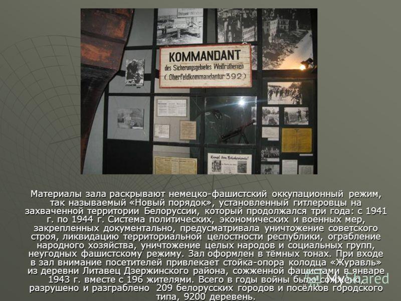 Материалы зала раскрывают немецко-фашистский оккупационный режим, так называемый «Новый порядок», установленный гитлеровцы на захваченной территории Белоруссии, который продолжался три года: с 1941 г. по 1944 г. Система политических, экономических и