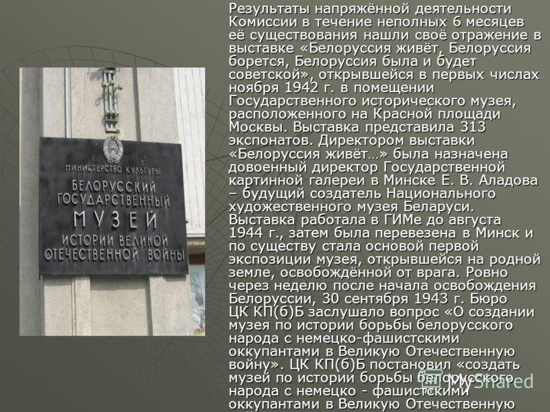 Результаты напряжённой деятельности Комиссии в течение неполных 6 месяцев её существования нашли своё отражение в выставке «Белоруссия живёт, Белоруссия борется, Белоруссия была и будет советской», открывшейся в первых числах ноября 1942 г. в помещен