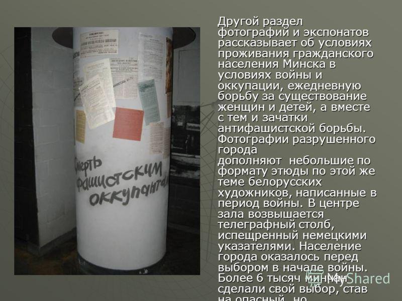 Другой раздел фотографий и экспонатов рассказывает об условиях проживания гражданского населения Минска в условиях войны и оккупации, ежедневную борьбу за существование женщин и детей, а вместе с тем и зачатки антифашистской борьбы. Фотографии разруш
