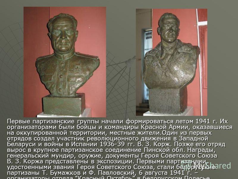 Первые партизанские группы начали формироваться летом 1941 г. Их организаторами были бойцы и командиры Красной Армии, оказавшиеся на оккупированной территории, местные жители.Один из первых отрядов создал участник революционного движения в Западной Б