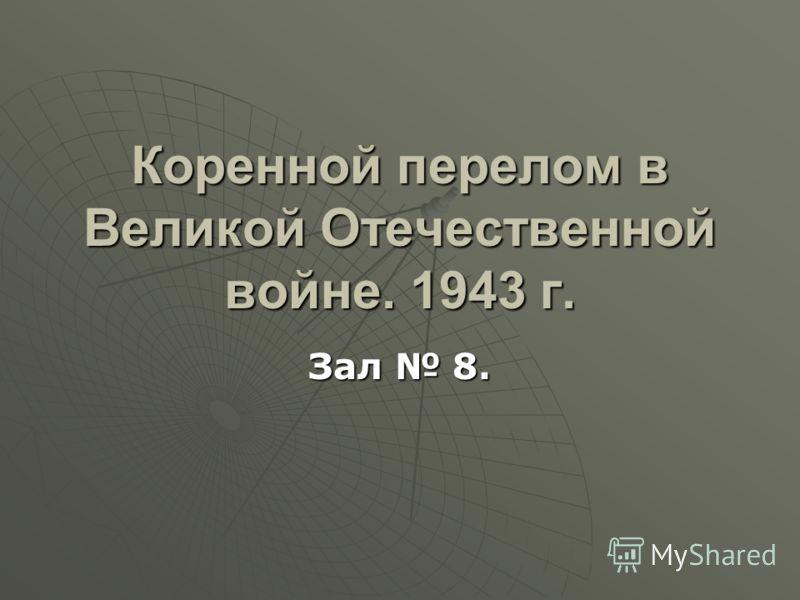 Зал 8. Коренной перелом в Великой Отечественной войне. 1943 г.
