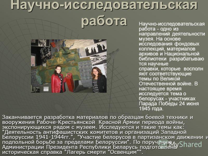 Научно-исследовательская работа Заканчивается разработка материалов по образцам боевой техники и вооружения Рабоче-Крестьянской Красной Армии периода войны, экспонирующихся рядом с музеем. Исследуются и такие темы как: