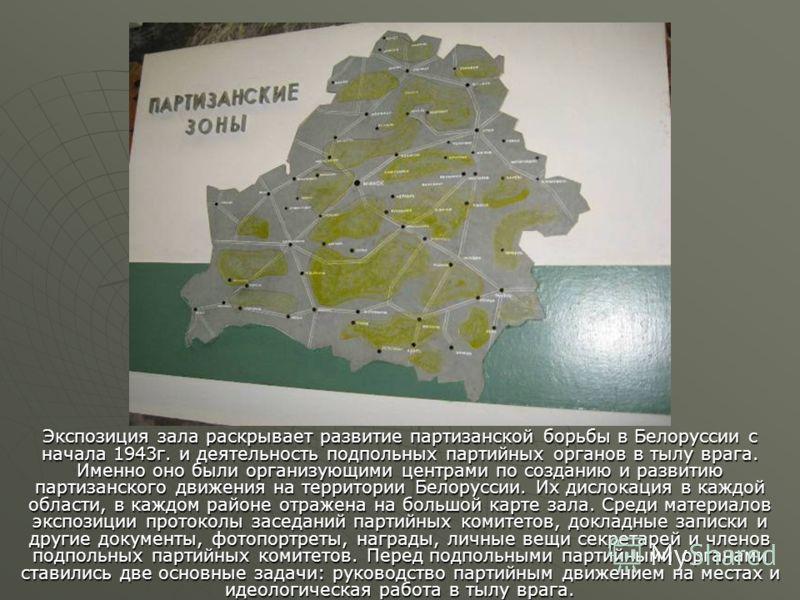 Экспозиция зала раскрывает развитие партизанской борьбы в Белоруссии с начала 1943г. и деятельность подпольных партийных органов в тылу врага. Именно оно были организующими центрами по созданию и развитию партизанского движения на территории Белорусс