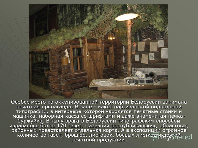 Особое место на оккупированной территории Белоруссии занимала печатная пропаганда. В зале - макет партизанской подпольной типографии, в интерьере которой находятся печатные станки и машинка, наборная касса со шрифтами и даже знаменитая печка- буржуйк