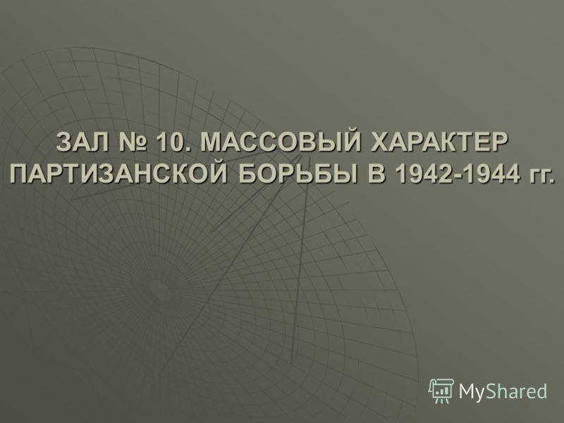 ЗАЛ 10. МАССОВЫЙ ХАРАКТЕР ПАРТИЗАНСКОЙ БОРЬБЫ В 1942-1944 гг.