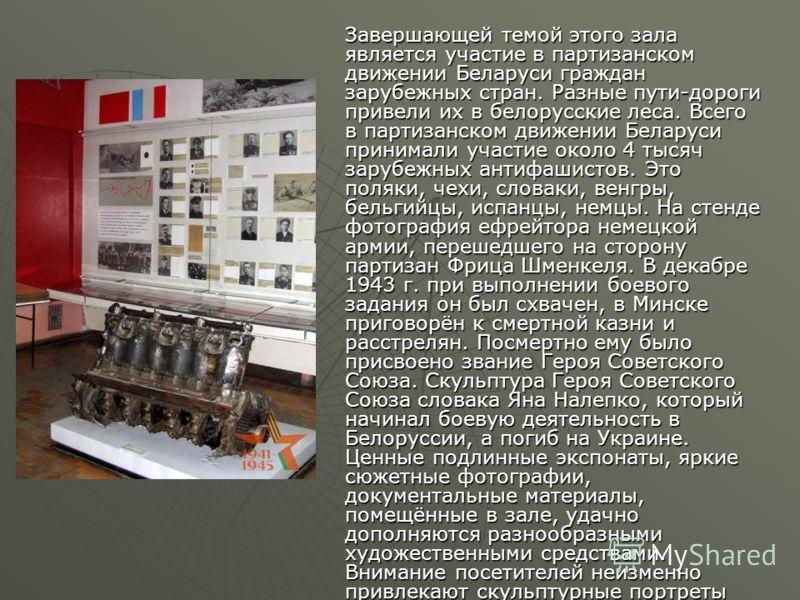 Завершающей темой этого зала является участие в партизанском движении Беларуси граждан зарубежных стран. Разные пути-дороги привели их в белорусские леса. Всего в партизанском движении Беларуси принимали участие около 4 тысяч зарубежных антифашистов.