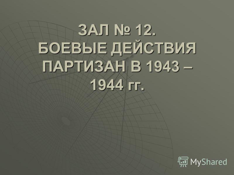 ЗАЛ 12. БОЕВЫЕ ДЕЙСТВИЯ ПАРТИЗАН В 1943 – 1944 гг.