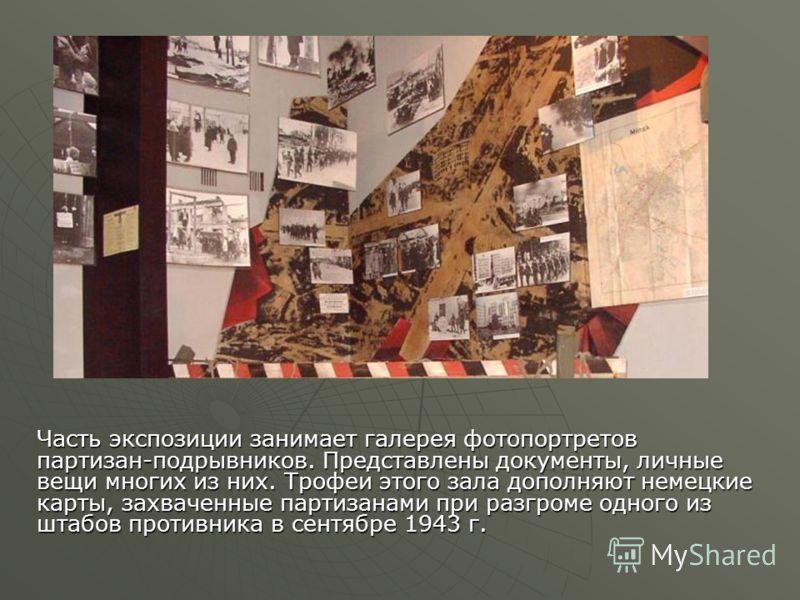 Часть экспозиции занимает галерея фотопортретов партизан-подрывников. Представлены документы, личные вещи многих из них. Трофеи этого зала дополняют немецкие карты, захваченные партизанами при разгроме одного из штабов противника в сентябре 1943 г.
