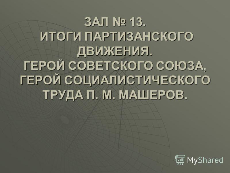 ЗАЛ 13. ИТОГИ ПАРТИЗАНСКОГО ДВИЖЕНИЯ. ГЕРОЙ СОВЕТСКОГО СОЮЗА, ГЕРОЙ СОЦИАЛИСТИЧЕСКОГО ТРУДА П. М. МАШЕРОВ.