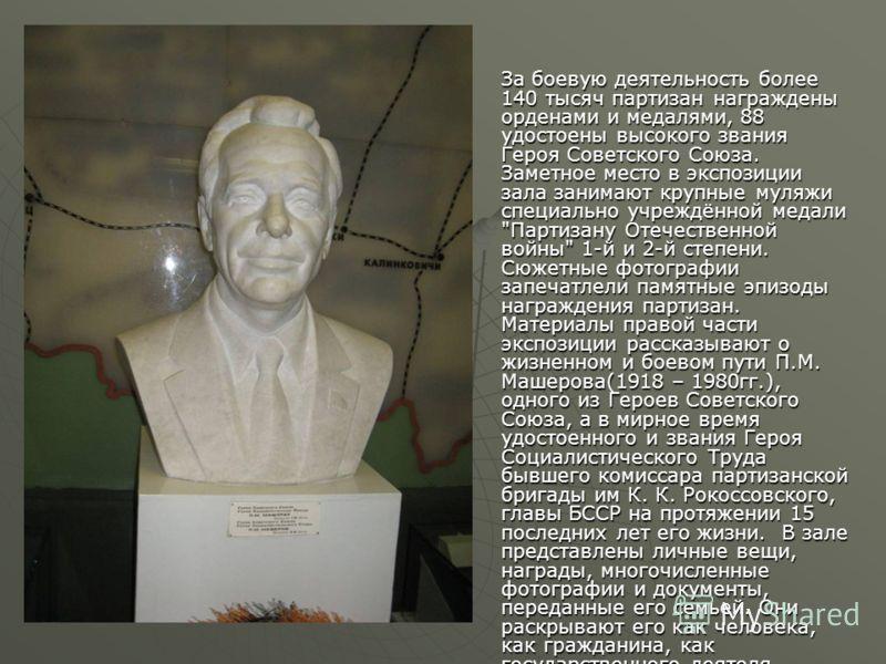 За боевую деятельность более 140 тысяч партизан награждены орденами и медалями, 88 удостоены высокого звания Героя Советского Союза. Заметное место в экспозиции зала занимают крупные муляжи специально учреждённой медали