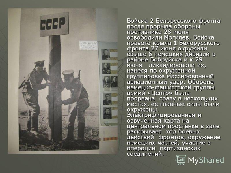 Войска 2 Белорусского фронта после прорыва обороны противника 28 июня освободили Могилев. Войска правого крыла 1 Белорусского фронта 27 июня окружили свыше 6 немецких дивизий в районе Бобруйска и к 29 июня ликвидировали их, нанеся по окруженной групп