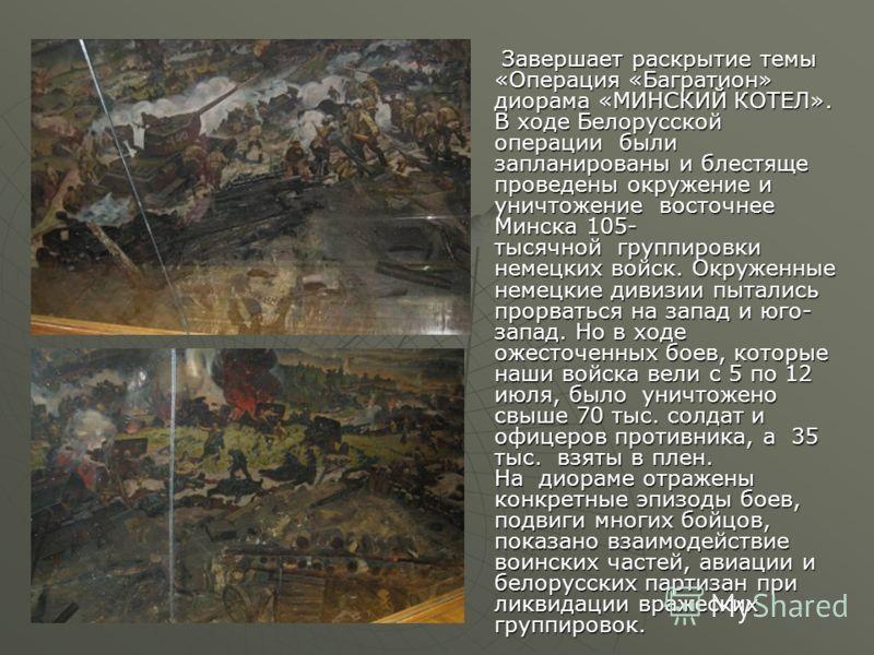 Завершает раскрытие темы «Операция «Багратион» диорама «МИНСКИЙ КОТЕЛ». В ходе Белорусской операции были запланированы и блестяще проведены окружение и уничтожение восточнее Минска 105- тысячной группировки немецких войск. Окруженные немецкие дивизии