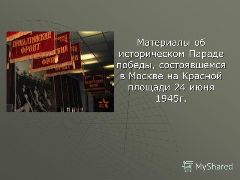 Материалы об историческом Параде победы, состоявшемся в Москве на Красной площади 24 июня 1945г.