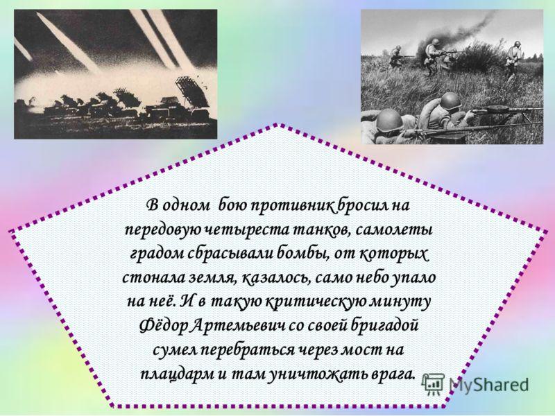 В одном бою противник бросил на передовую четыреста танков, самолеты градом сбрасывали бомбы, от которых стонала земля, казалось, само небо упало на неё. И в такую критическую минуту Фёдор Артемьевич со своей бригадой сумел перебраться через мост на