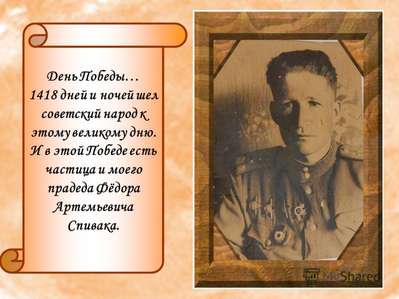 День Победы… 1418 дней и ночей шел советский народ к этому великому дню. И в этой Победе есть частица и моего прадеда Фёдора Артемьевича Спивака.