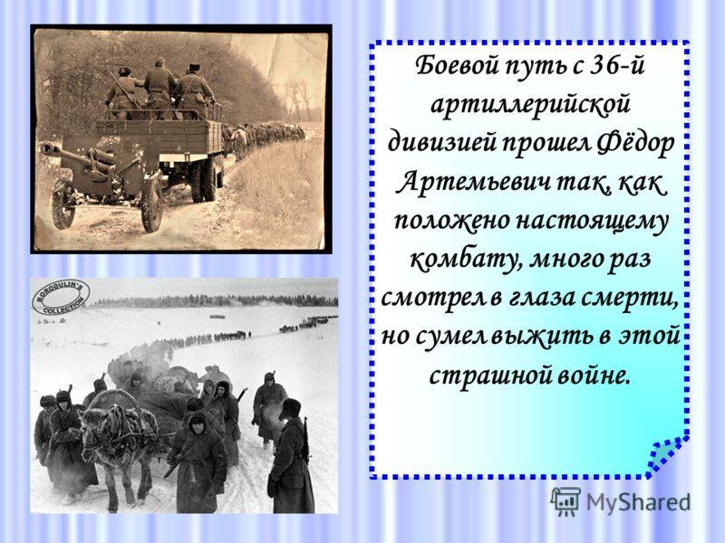 Боевой путь с 36-й артиллерийской дивизией прошел Фёдор Артемьевич так, как положено настоящему комбату, много раз смотрел в глаза смерти, но сумел выжить в этой страшной войне.