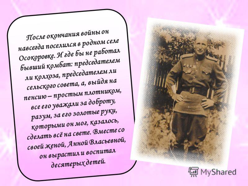 После окончания войны он навсегда поселился в родном селе Осокоровке. И где бы не работал бывший комбат: председателем ли колхоза, председателем ли сельского совета, а, выйдя на пенсию – простым плотником, все его уважали за доброту, разум, за его зо