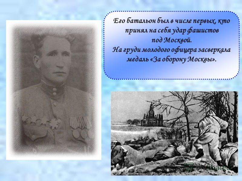 Его батальон был в числе первых, кто принял на себя удар фашистов под Москвой. На груди молодого офицера засверкала медаль «За оборону Москвы».