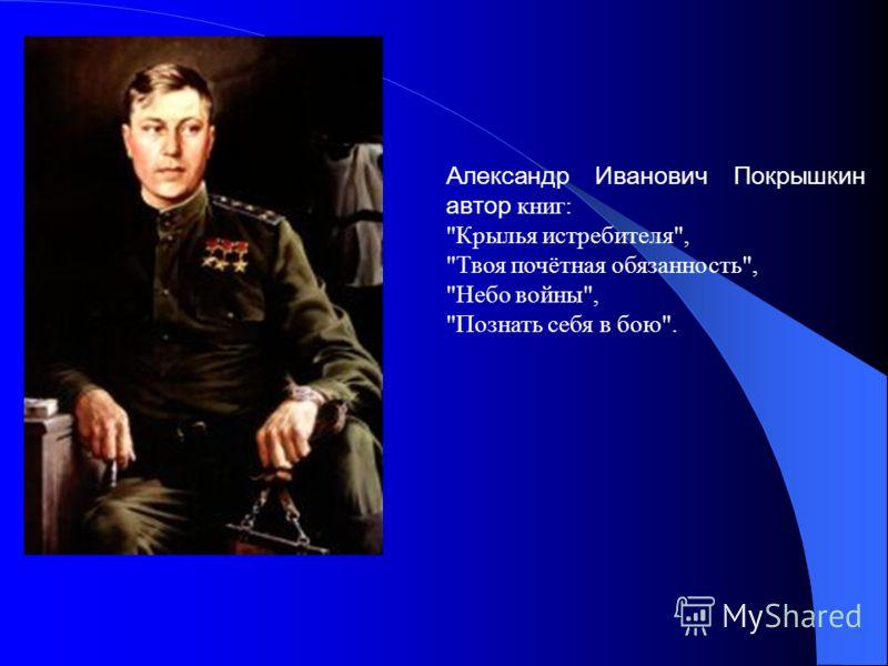 Александр Иванович Покрышкин автор книг: Крылья истребителя, Твоя почётная обязанность, Небо войны, Познать себя в бою.