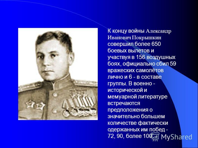 К концу войны Александр Иванович Покрышкин совершил более 650 боевых вылетов и участвуя в 156 воздушных боях, официально сбил 59 вражеских самолётов лично и 6 - в составе группы. В военно - исторической и мемуарной литературе встречаются предположени