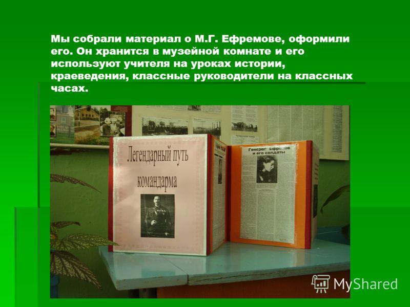 Мы собрали материал о М.Г. Ефремове, оформили его. Он хранится в музейной комнате и его используют учителя на уроках истории, краеведения, классные руководители на классных часах.