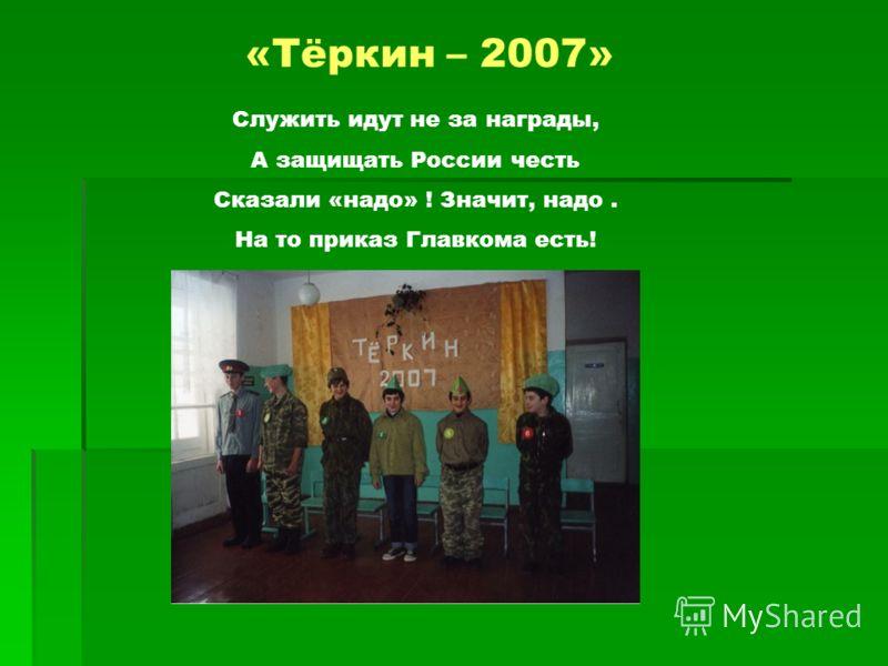 «Тёркин – 2007» Служить идут не за награды, А защищать России честь Сказали «надо» ! Значит, надо. На то приказ Главкома есть!
