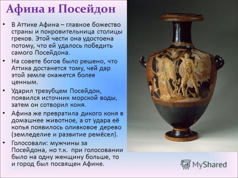 Афина и Посейдон В Аттике Афина – главное божество страны и покровительница столицы греков. Этой чести она удостоена потому, что ей удалось победить самого Посейдона. На совете богов было решено, что Аттика достанется тому, чей дар этой земле окажетс