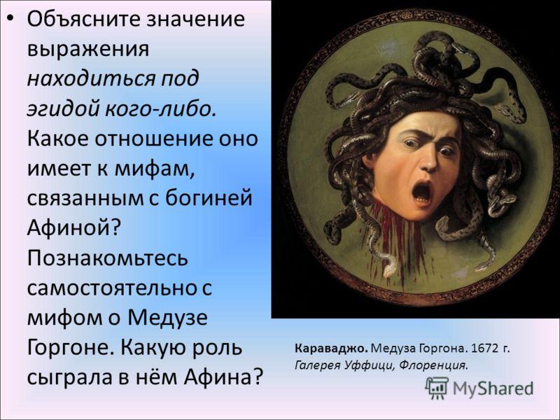 Объясните значение выражения находиться под эгидой кого-либо. Какое отношение оно имеет к мифам, связанным с богиней Афиной? Познакомьтесь самостоятельно с мифом о Медузе Горгоне. Какую роль сыграла в нём Афина? Караваджо. Медуза Горгона. 1672 г. Гал
