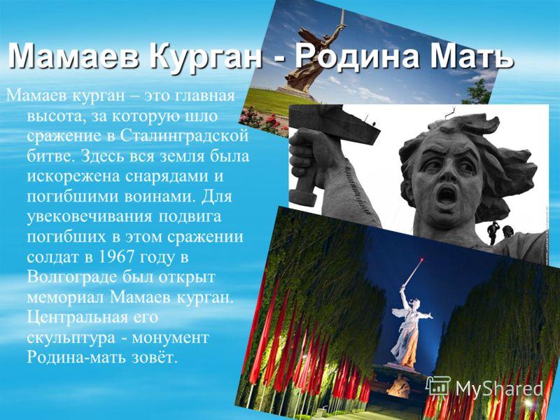 Мамаев Курган - Родина Мать Мамаев курган – это главная высота, за которую шло сражение в Сталинградской битве. Здесь вся земля была искорежена снарядами и погибшими воинами. Для увековечивания подвига погибших в этом сражении солдат в 1967 году в Во