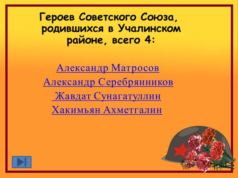 Героев Советского Союза, родившихся в Учалинском районе, всего 4: Александр Матросов Александр Серебрянников Жавдат Сунагатуллин Хакимьян Ахметгалин