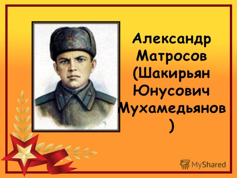 Александр Матросов (Шакирьян Юнусович Мухамедьянов )