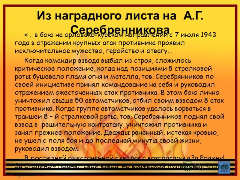 Из наградного листа на А.Г. Серебренникова «… в бою на орловско-курском направлении с 7 июля 1943 года в отражении крупных атак противника проявил исключительное мужество, геройство и отвагу… Когда командир взвода выбыл из строя, сложилось критическо
