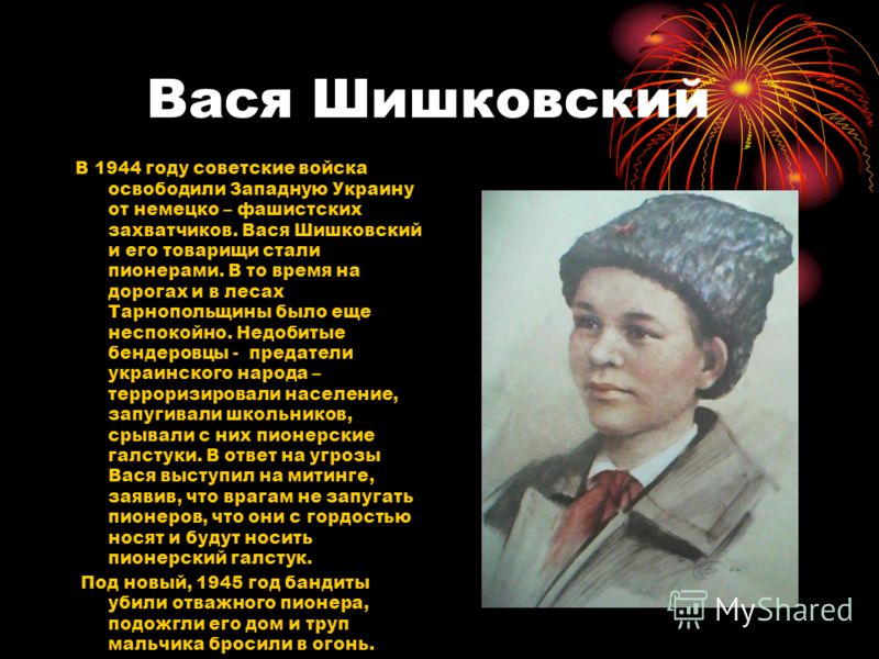Вася Шишковский В 1944 году советские войска освободили Западную Украину от немецко – фашистских захватчиков. Вася Шишковский и его товарищи стали пионерами. В то время на дорогах и в лесах Тарнопольщины было еще неспокойно. Недобитые бендеровцы - пр