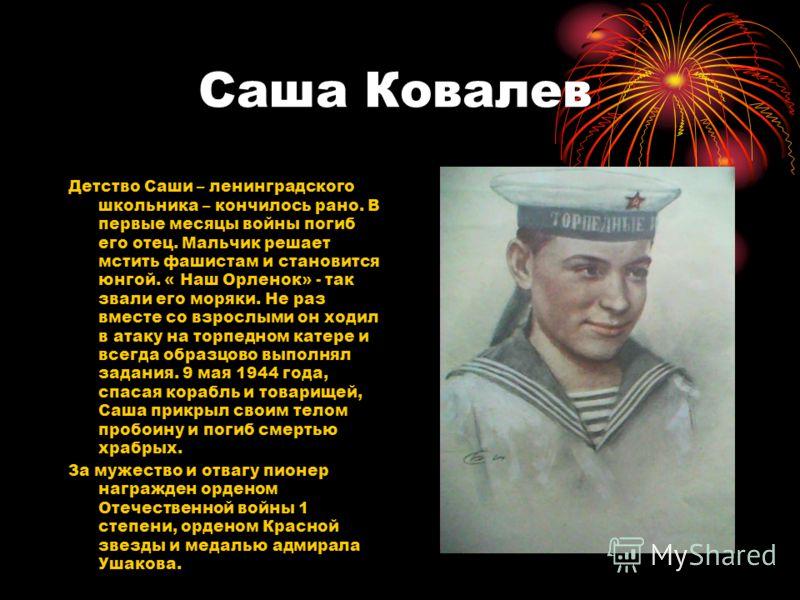 Саша Ковалев Детство Саши – ленинградского школьника – кончилось рано. В первые месяцы войны погиб его отец. Мальчик решает мстить фашистам и становится юнгой. « Наш Орленок» - так звали его моряки. Не раз вместе со взрослыми он ходил в атаку на торп