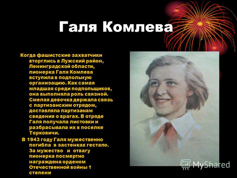 Галя Комлева Когда фашистские захватчики вторглись в Лужский район, Ленинградской области, пионерка Галя Комлева вступила в подпольную организацию. Как самая младшая среди подпольщиков, она выполняла роль связной. Смелая девочка держала связь с парти