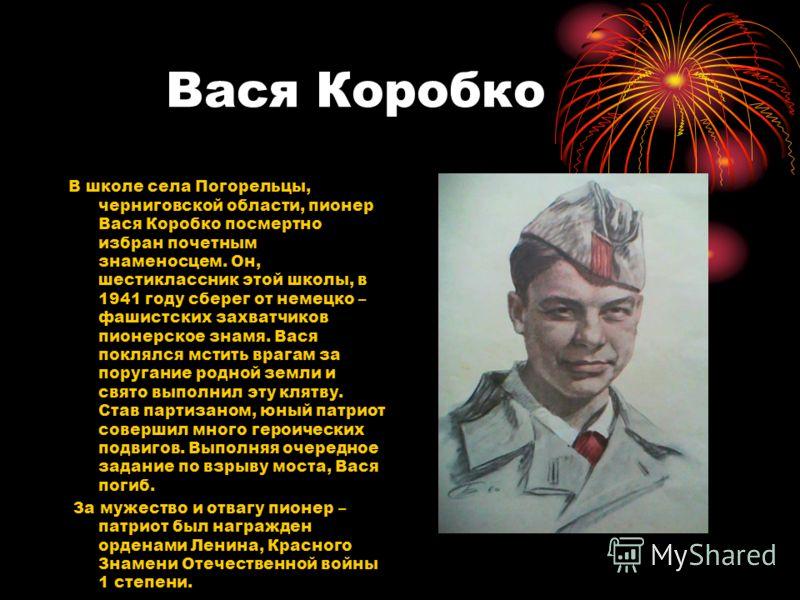 Вася Коробко В школе села Погорельцы, черниговской области, пионер Вася Коробко посмертно избран почетным знаменосцем. Он, шестиклассник этой школы, в 1941 году сберег от немецко – фашистских захватчиков пионерское знамя. Вася поклялся мстить врагам