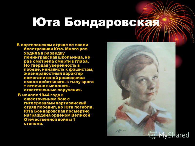 Юта Бондаровская В партизанском отряде ее звали бесстрашная Юта. Много раз ходила в разведку ленинградская школьница, не раз смотрела смерти в глаза. Но твердая уверенность в победе, ненависть к фашистам, жизнерадостный характер помогали юной разведч