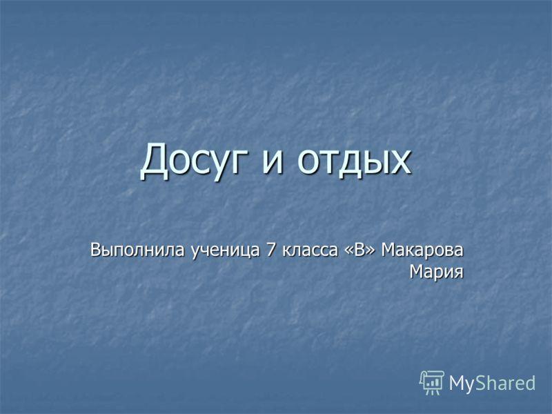 Досуг и отдых Выполнила ученица 7 класса «В» Макарова Мария