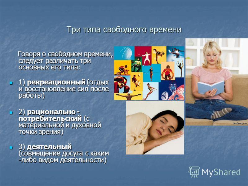 Три типа свободного времени Говоря о свободном времени, следует различать три основных его типа: Говоря о свободном времени, следует различать три основных его типа: 1) рекреационный (отдых и восстановление сил после работы) 1) рекреационный (отдых и