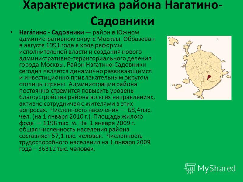 Характеристика района Нагатино- Садовники Нага́тино - Садовники район в Южном административном округе Москвы. Образован в августе 1991 года в ходе реформы исполнительной власти и создания нового административно-территориального деления города Москвы.