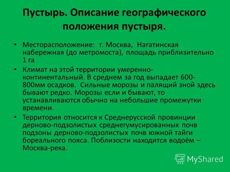 Пустырь. Описание географического положения пустыря. Месторасположение: г. Москва, Нагатинская набережная (до метромоста), площадь приблизительно 1 га Климат на этой территории умеренно- континентальный. В среднем за год выпадает 600- 800мм осадков.