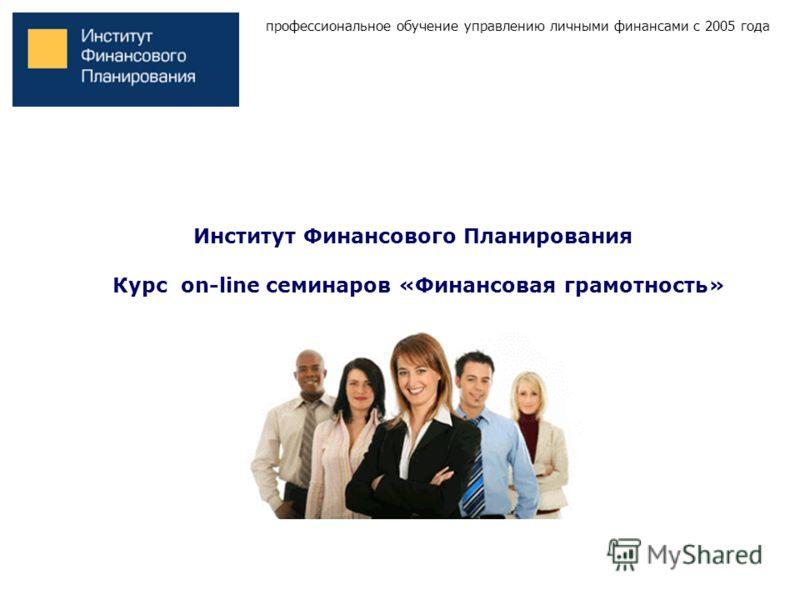 профессиональное обучение управлению личными финансами с 2005 года Институт Финансового Планирования Курс on-line семинаров «Финансовая грамотность»