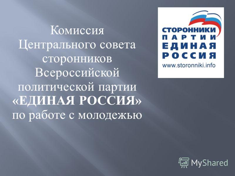 Комиссия Центрального совета сторонников Всероссийской политической партии «ЕДИНАЯ РОССИЯ» по работе с молодежью