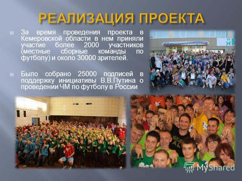 За время проведения проекта в Кемеровской области в нем приняли участие более 2000 участников (местные сборные команды по футболу) и около 30000 зрителей. Было собрано 25000 подписей в поддержку инициативы В.В.Путина о проведении ЧМ по футболу в Росс