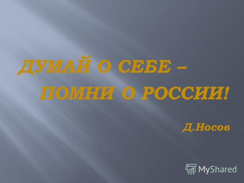 ДУМАЙ О СЕБЕ – ПОМНИ О РОССИИ! Д.Носов