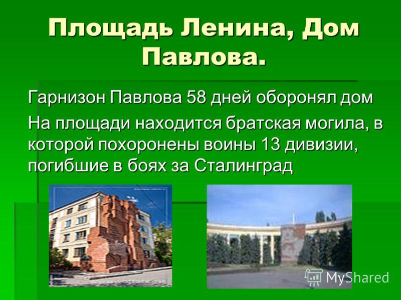 Площадь Ленина, Дом Павлова. Гарнизон Павлова 58 дней оборонял дом На площади находится братская могила, в которой похоронены воины 13 дивизии, погибшие в боях за Сталинград