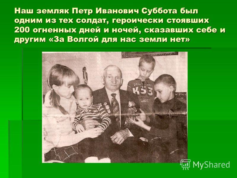 Наш земляк Петр Иванович Суббота был одним из тех солдат, героически стоявших 200 огненных дней и ночей, сказавших себе и другим «За Волгой для нас земли нет»
