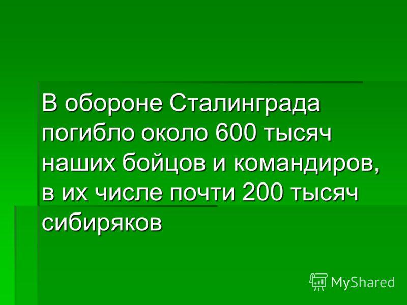 В обороне Сталинграда погибло около 600 тысяч наших бойцов и командиров, в их числе почти 200 тысяч сибиряков