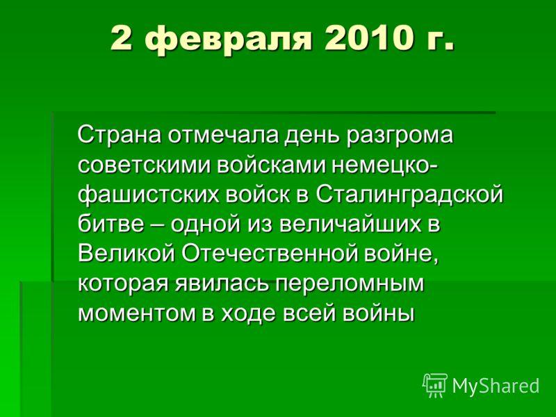 2 февраля 2010 г. Страна отмечала день разгрома советскими войсками немецко- фашистских войск в Сталинградской битве – одной из величайших в Великой Отечественной войне, которая явилась переломным моментом в ходе всей войны Страна отмечала день разгр