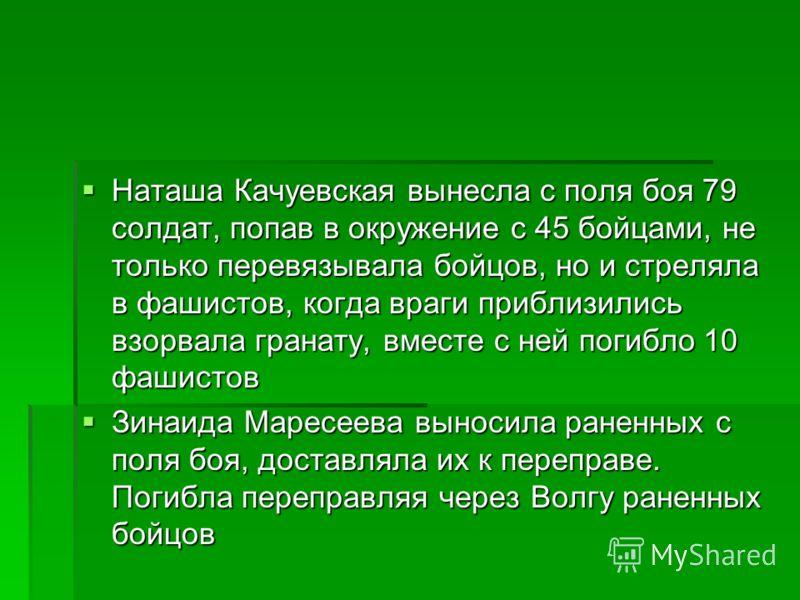Наташа Качуевская вынесла с поля боя 79 солдат, попав в окружение с 45 бойцами, не только перевязывала бойцов, но и стреляла в фашистов, когда враги приблизились взорвала гранату, вместе с ней погибло 10 фашистов Наташа Качуевская вынесла с поля боя